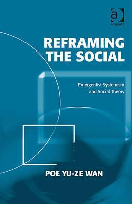 Reframing the Social: Emergentist Systemism and Social Theory  by  Poe Yu-ze Wan