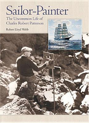 Sailor-Painter: The Uncommon Life of Charles Robert Patterson Robert Lloyd Webb