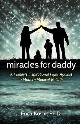 Miracles for Daddy: A Familys Inspirational Fight Against a Modern Medical Goliath  by  Erica F. Kosal