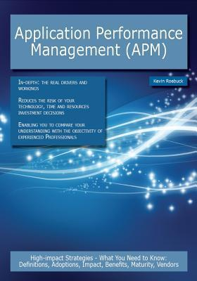 Application Performance Management (APM): High-Impact Strategies - What You Need to Know: Definitions, Adoptions, Impact, Benefits, Maturity, Vendors  by  Kevin Roebuck