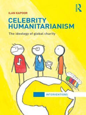 Celebrity Humanitarianism: The Ideology of Global Charity Ilan Kapoor