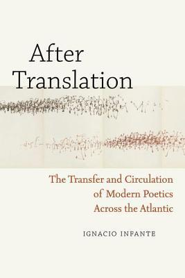 After Translation: The Transfer and Circulation of Modern Poetics Across the Atlantic  by  Ignacio Infante