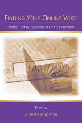 Finding Your Online Voice: Stories Told  by  Experienced Online Educators by J. Michael Spector