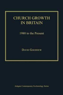 Church Growth in Britain: 1980 to the Present  by  David Goodhew
