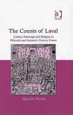 The Counts of Laval: Culture, Patronage and Religion in Fifteenth and Sixteenth-Century France  by  Malcolm Walsby