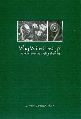 Why Write Poetry?: Modern Poets Defending Their Art  by  Jeannine Johnson