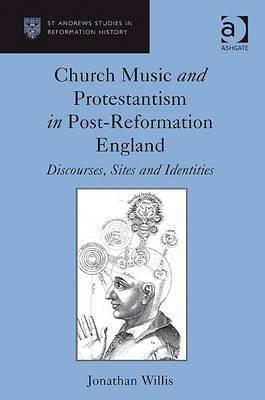 Church Music and Protestantism in Post-Reformation England: Discourses, Sites and Identities. Jonathan P. Willis Jonathan P. Willis