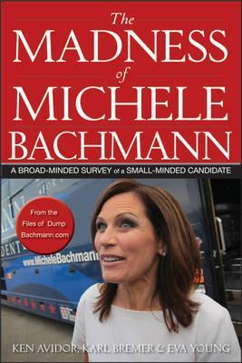 The Madness of Michele Bachmann: A Broad-Minded Survey of a Small-Minded Candidate Ken Avidor