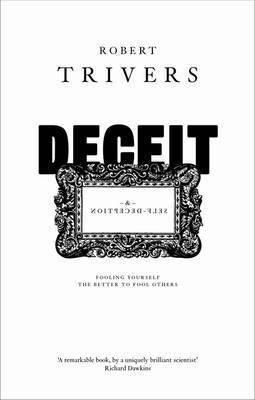 Deceit and Self-Deception: Fooling Yourself the Better to Fool Others Robert Trivers