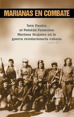Marianas En Combate: Tete Puebla & El Peloton Femenino Mariana Grajales En La Guerra Revolucionaria Cubana, 1956-58  by  Tete Puebla