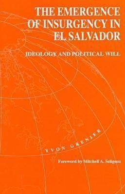 The Emergence Of Insurgency El Salvador: Ideology and Political Will Yvon Grenier