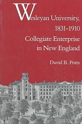 Wesleyan University, 1831 1910: Collegiate Enterprise in New England David B. Potts