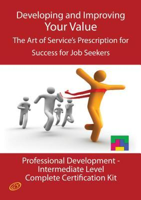 Developing and Improving Your Value - The Art of Services Prescription for Success for Job Seekers - The Professional Development Intermediate Level Complete Certification Kit Ivanka Menken