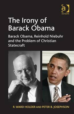 The Irony of Barack Obama: Barack Obama, Reinhold Niebuhr and the Problem of Christian Statecraft. R. Ward Holder and Peter Josephson  by  R. Ward Holder