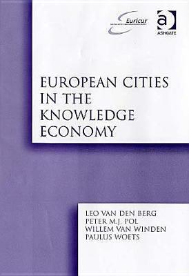 European Cities in the Knowledge Economy: The Cases of Amsterdam, Dortmund, Eindhoven, Helsinki, Manchester, Munich, Muenster, Rotterdam and Zaragoza  by  Leo van den Berg