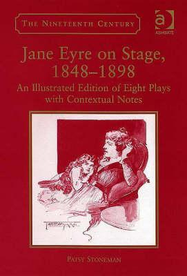 Jane Eyre on Stage, 1848-1898: An Illustrated Edition of Eight Plays with Contextual Notes  by  Patsy Stoneman