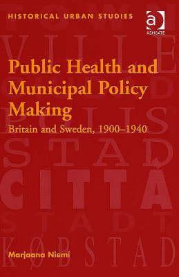 Public Health and Municipal Policy Making: Britain and Sweden, 1900-1940. Historical Urban Studies Series.  by  Marjaana Niemi