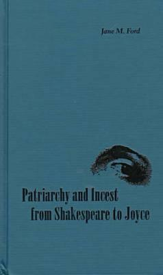 Patriarchy and Incest from Shakespeare to Joyce  by  JANE M. FORD