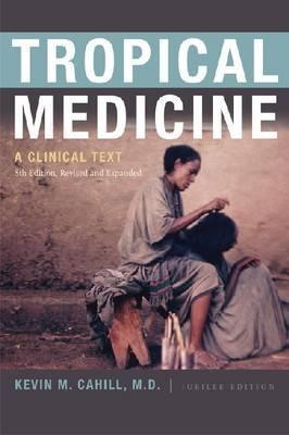 Tropical Medicine: A Clinical Text, 8th Edition, Revised and Expanded  by  Kevin M. Cahill