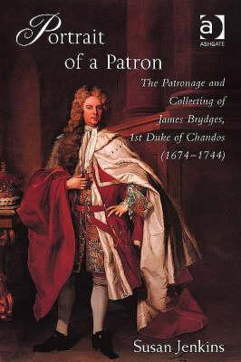Portrait of a Patron: The Patronage and Collecting of James Brydges, 1st Duke of Chandos (1674-1744)  by  Susan Jenkins