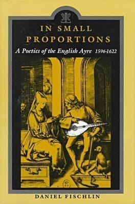 In Small Proportions: A Poetics Ov the English Ayre, 1596-1622  by  Daniel Fishclin