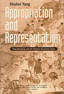 Appropriation and Representation: Feng Menglong and the Chinese Vernacular Story Shuhui Yang