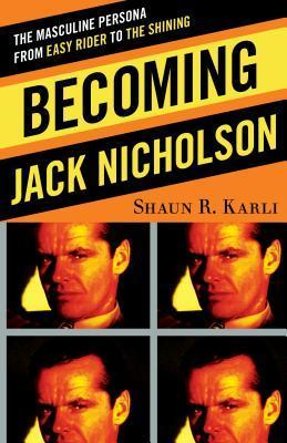 Becoming Jack Nicholson: The Masculine Persona from Easy Rider to the Shining  by  Shaun R Karli