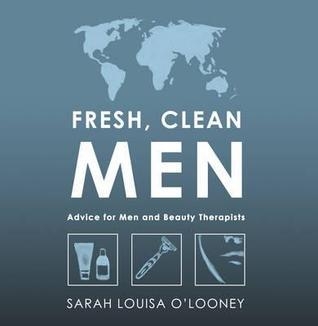 Fresh, Clean Men: Advice for Men and Beauty Therapists  by  Sarah Louisa OLooney