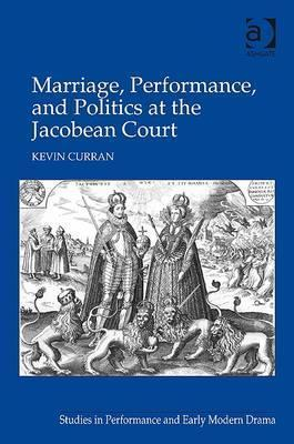 Marriage, Performance, And Politics At The Jacobean Court Kevin Curran