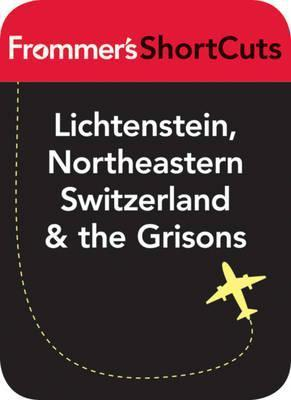 Lichtenstein, Northeastern Switzerland and the Grisons: Frommers Shortcuts  by  Frommers