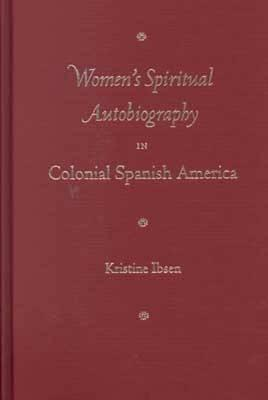 Womens Spiritual Autobiography in Colonial Spanish America  by  Kristine Ibsen