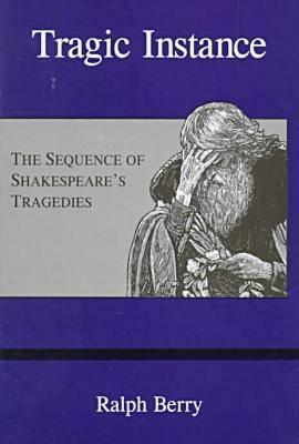 Tragic Instance: The Sequence of Shakespeares Tragedies Ralph Berry