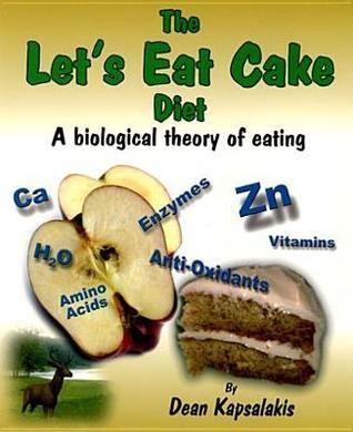 The Lets Eat Cake Diet: A Biological Theory of Eating  by  Dean Kapsalakis