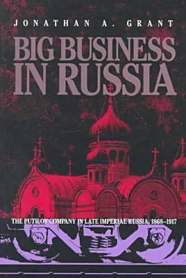 Big Business In Russia: The Putilov Company In Late Imperial Russia, 1868 1917  by  Jonathan A. Grant