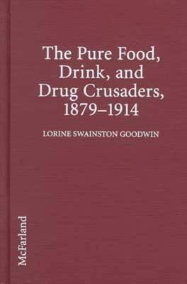The Pure Food, Drink, and Drug Crusaders, 1879-1914 Lorine Swainston Goodwin
