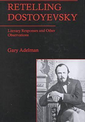 Retelling Dostoyevsky: Literary Responses and Other Observations  by  Gary Adelman