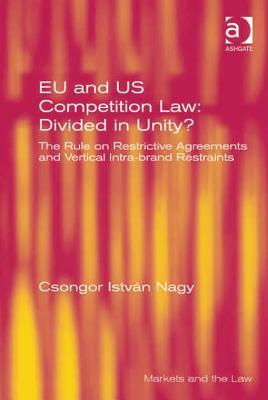 Eu and Us Competition Law: Divided in Unity?: The Rule on Restrictive Agreements and Vertical Intra-Brand Restraints  by  Csongor Istvaan Nagy