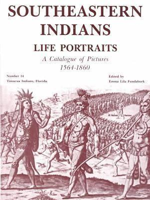Southeastern Indians Life Portraits: A Catalogue of Pictures 1564-1860 Emma Lila Fundaburk