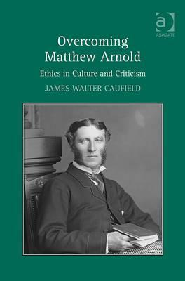 Overcoming Matthew Arnold: Ethics in Culture and Criticism. James Walter Caufield  by  James Walter Caufield