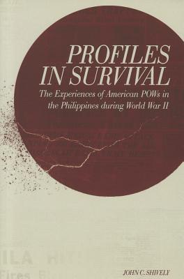 Profiles of Survival: The Experiences of American POWs in the Philippines John C. Shively