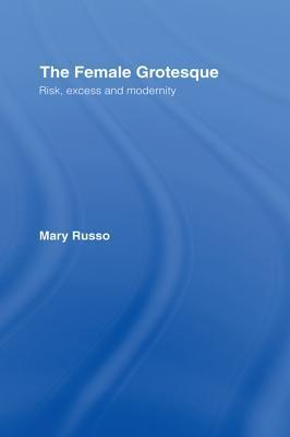 Female Grotesque: Risk, Excess and Modernity  by  Mary Russo