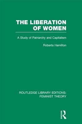 Liberation of Women (Rle Feminist Theory): A Study of Patriarchy and Capitalism  by  Roberta Hamilton