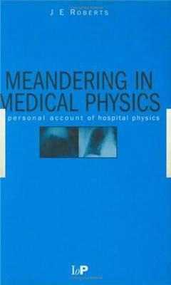 Meandering in Medical Physics: A Personal Account of Hospital Physics J.E Roberts