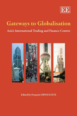 Gateways to Globalisation: Asias International Trading and Finance Centres  by  François Gipouloux