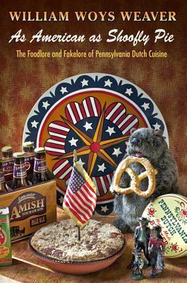 As American as Shoofly Pie: The Foodlore and Fakelore of Pennsylvania Dutch Cuisine William Woys Weaver