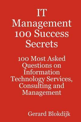 It Management 100 Success Secrets - 100 Most Asked Questions on Information Technology Services, Consulting and Management Gerard Blokdijk