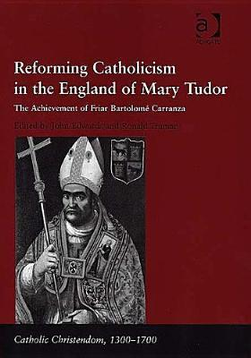 Reforming Catholicism in the England of Mary Tudor: The Achievement of Friar Bartolome Carranza  by  John Edwards