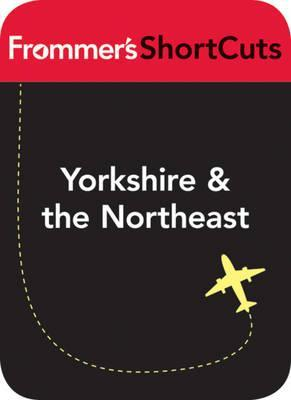 Yorkshire and the Northeast, England: Frommers Shortcuts  by  Frommers