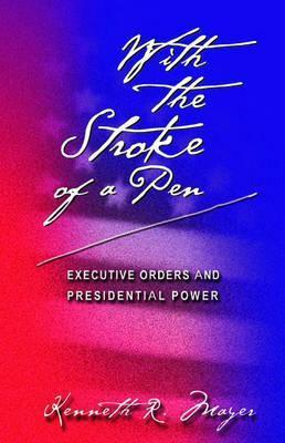With The Stroke Of A Pen: Executive Orders And Presidential Power Kenneth R. Mayer