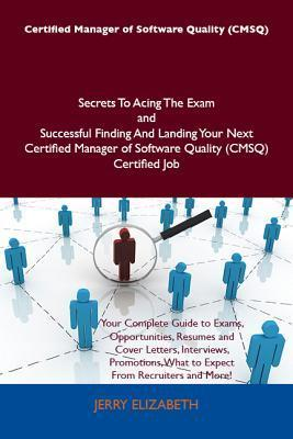 Certified Manager of Software Quality (Cmsq) Secrets to Acing the Exam and Successful Finding and Landing Your Next Certified Manager of Software Quality (Cmsq) Certified Job Jerry Elizabeth